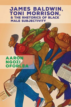 Cover for the Book, James Baldwin, Toni Morrison, and the Rhetorics of Black Male Subjectivity by Dr. Aaron Ngozi Oforlea
